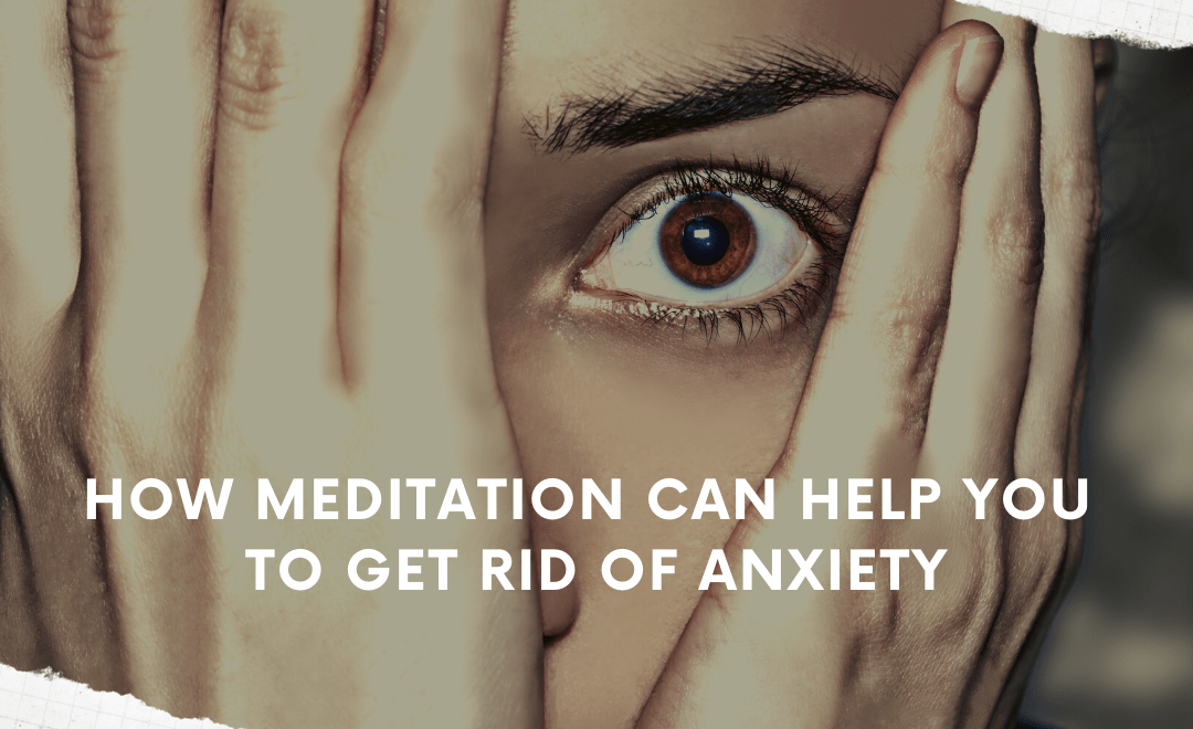 How Meditation Can Help You to Get Rid of Anxiety