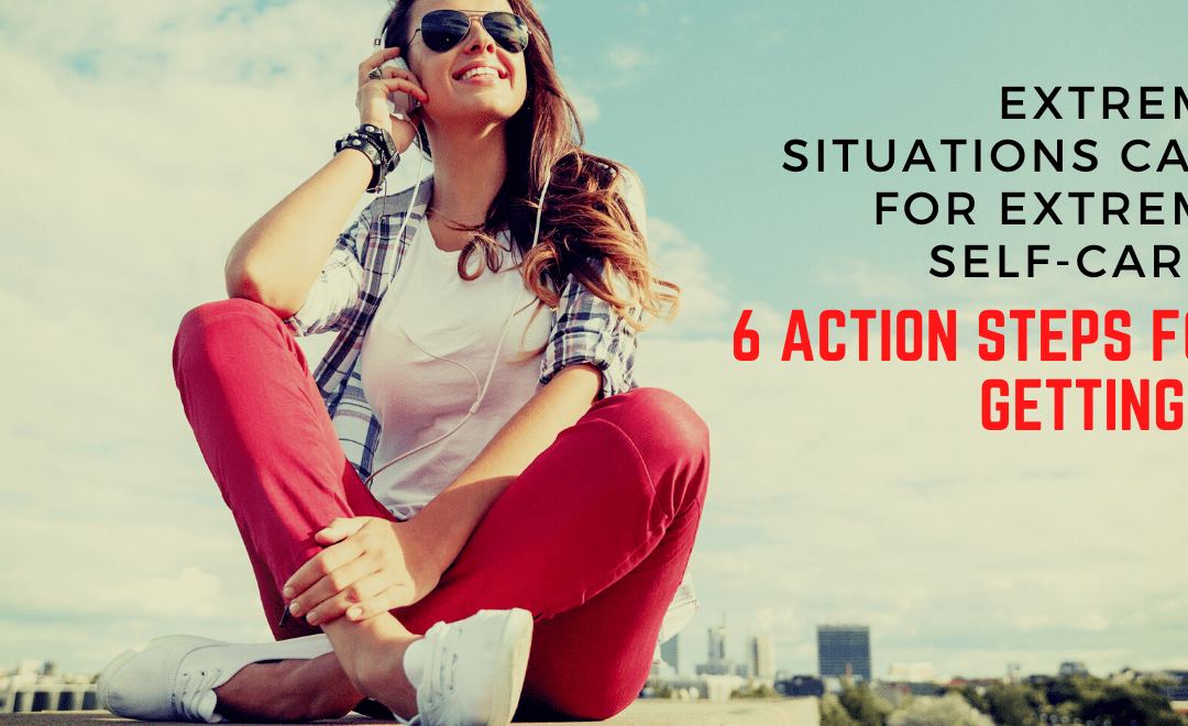 Extreme Situations Call for Extreme Self-Care: 6 Action Steps for Getting It