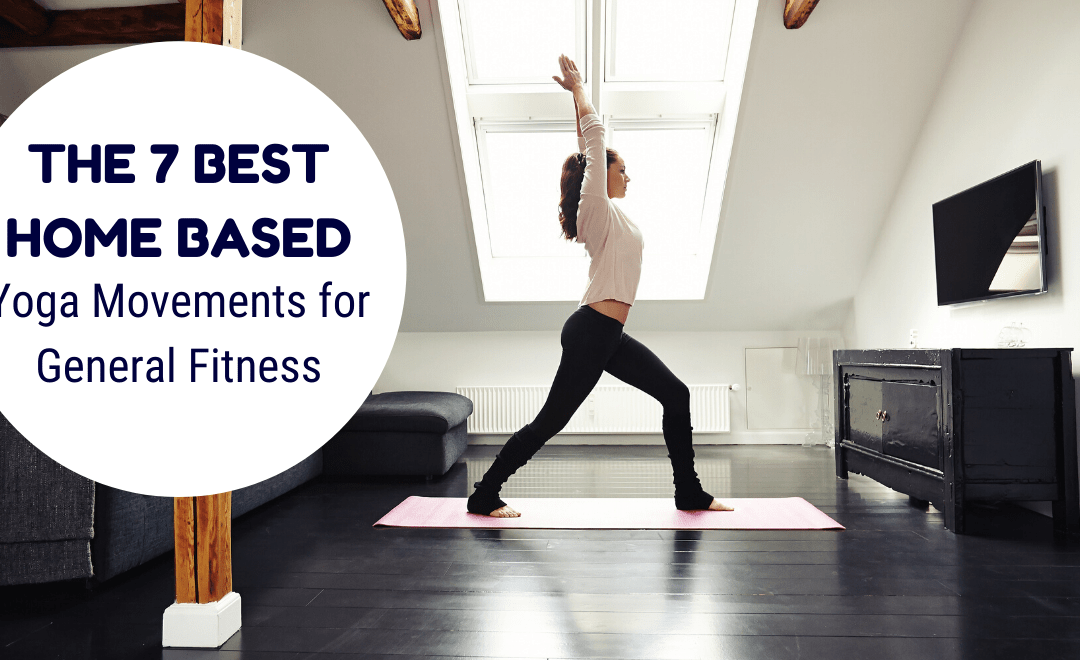 The 7 Best Home-Based Yoga Movements for General Fitness