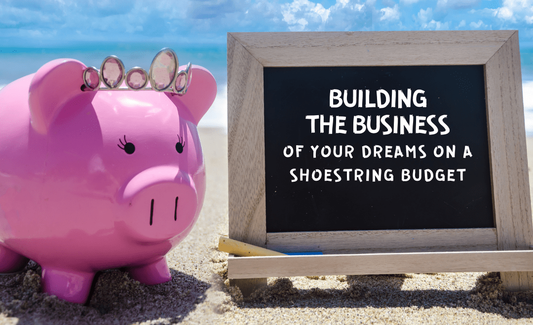 Building the Business of Your Dreams on a Shoestring Budget