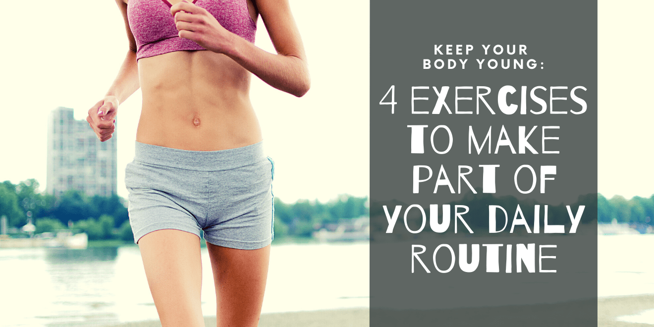 Keeping Your Body Young 4 Essential Exercises To Make Part of Your Daily Routine