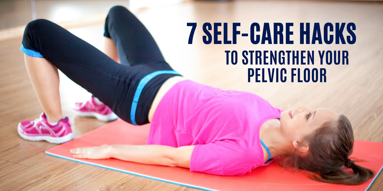 7 Self-Care Hacks to Strengthen Your Pelvic Floor